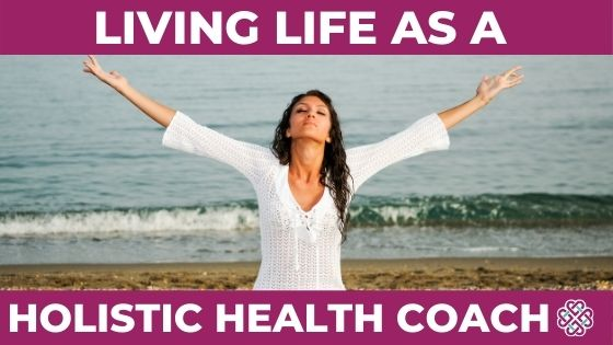 Living Life As A Holistic Health Coach
